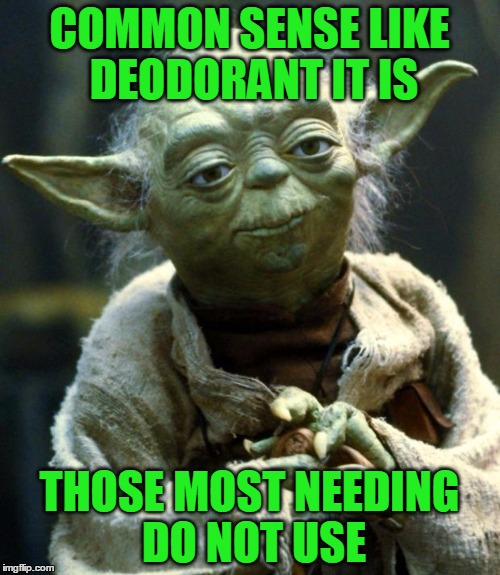 Use it as necessary | COMMON SENSE LIKE DEODORANT IT IS THOSE MOST NEEDING DO NOT USE | image tagged in memes,star wars yoda,funny,common sense,think it through | made w/ Imgflip meme maker