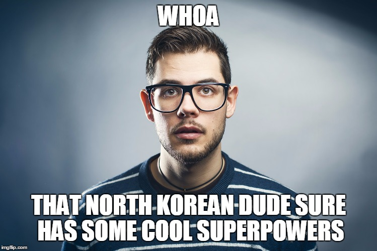 WHOA THAT NORTH KOREAN DUDE SURE HAS SOME COOL SUPERPOWERS | made w/ Imgflip meme maker