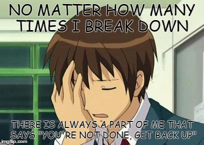 "Kyon Face Palm |  NO MATTER HOW MANY TIMES I BREAK DOWN; THERE IS ALWAYS A PART OF ME THAT SAYS ""YOU'RE NOT DONE, GET BACK UP"" 