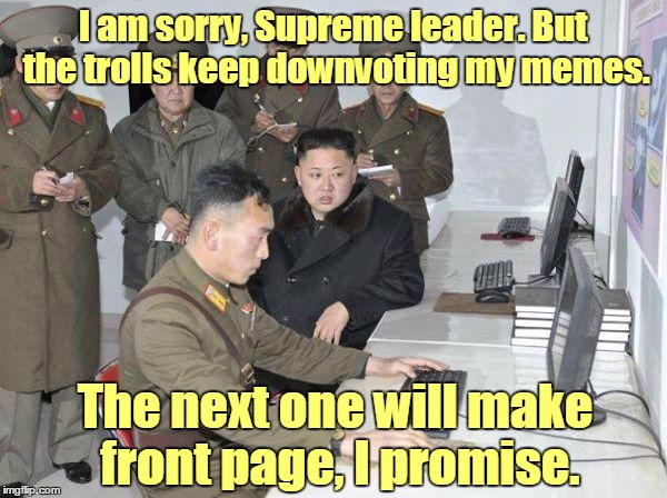 I am sorry, Supreme leader. But the trolls keep downvoting my memes. The next one will make front page, I promise. | made w/ Imgflip meme maker
