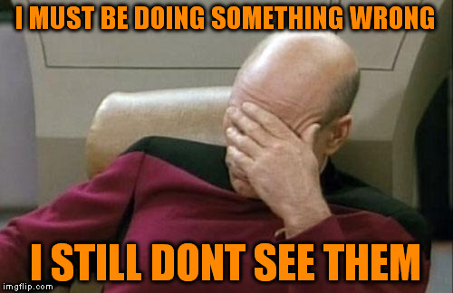 Captain Picard Facepalm Meme | I MUST BE DOING SOMETHING WRONG I STILL DONT SEE THEM | image tagged in memes,captain picard facepalm | made w/ Imgflip meme maker