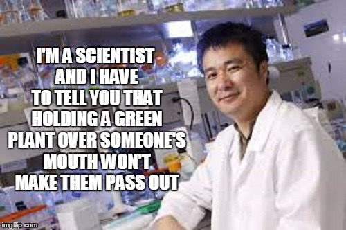 I'M A SCIENTIST AND I HAVE TO TELL YOU THAT HOLDING A GREEN PLANT OVER SOMEONE'S MOUTH WON'T MAKE THEM PASS OUT | made w/ Imgflip meme maker