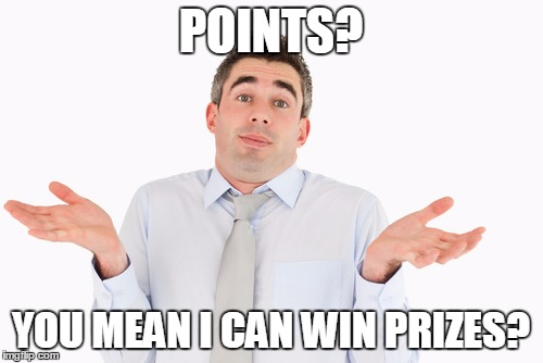POINTS? YOU MEAN I CAN WIN PRIZES? | made w/ Imgflip meme maker