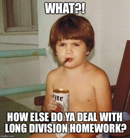Common core drove another to drink | WHAT?! HOW ELSE DO YA DEAL WITH LONG DIVISION HOMEWORK? | image tagged in kid with beer,memes,math,common core | made w/ Imgflip meme maker