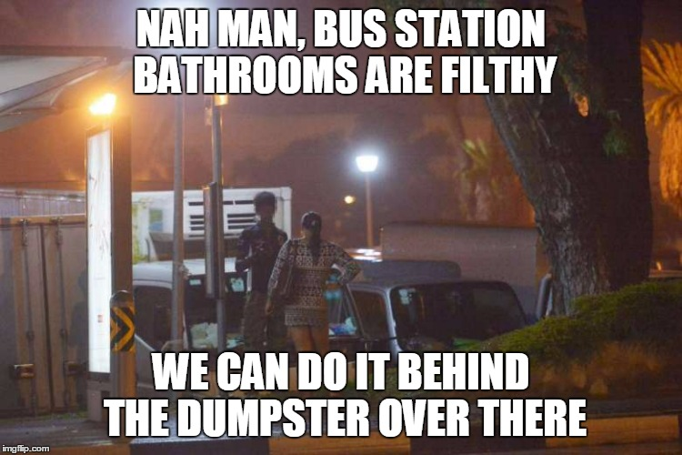 NAH MAN, BUS STATION BATHROOMS ARE FILTHY WE CAN DO IT BEHIND THE DUMPSTER OVER THERE | made w/ Imgflip meme maker