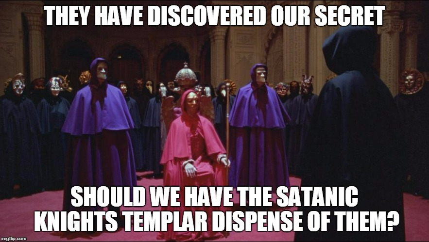 THEY HAVE DISCOVERED OUR SECRET SHOULD WE HAVE THE SATANIC KNIGHTS TEMPLAR DISPENSE OF THEM? | made w/ Imgflip meme maker