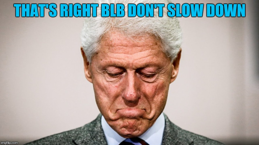 THAT'S RIGHT BLB DON'T SLOW DOWN | made w/ Imgflip meme maker
