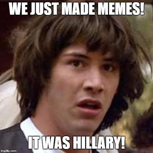 Conspiracy Keanu Meme | WE JUST MADE MEMES! IT WAS HILLARY! | image tagged in memes,conspiracy keanu | made w/ Imgflip meme maker