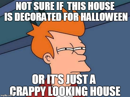 Futurama Fry Meme | NOT SURE IF  THIS HOUSE IS DECORATED FOR HALLOWEEN OR IT'S JUST A CRAPPY LOOKING HOUSE | image tagged in memes,futurama fry | made w/ Imgflip meme maker