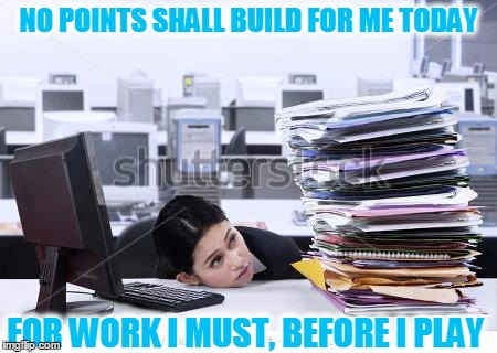 NO POINTS SHALL BUILD FOR ME TODAY FOR WORK I MUST, BEFORE I PLAY | made w/ Imgflip meme maker