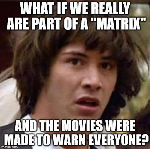 "Conspiracy Keanu Meme | WHAT IF WE REALLY ARE PART OF A ""MATRIX"" AND THE MOVIES WERE MADE TO WARN EVERYONE? 