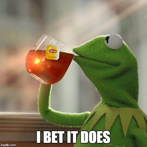 But Thats None Of My Business Meme | I BET IT DOES | image tagged in memes,but thats none of my business,kermit the frog | made w/ Imgflip meme maker