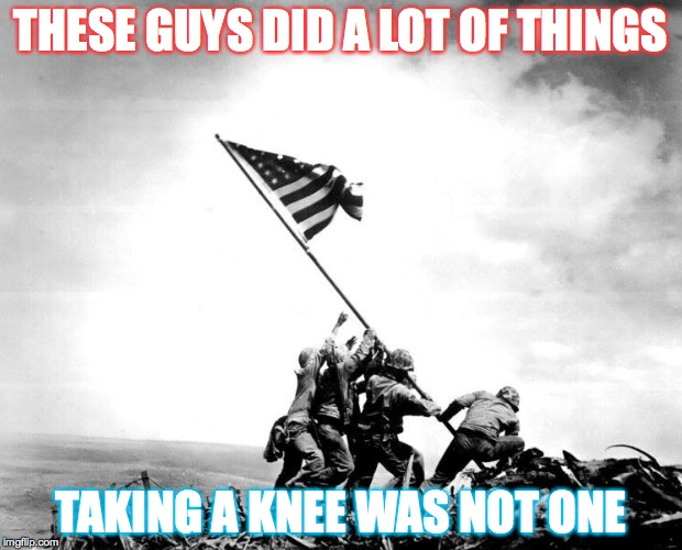 America |  THESE GUYS DID A LOT OF THINGS; TAKING A KNEE WAS NOT ONE | image tagged in american flag,us flag,stand up,salute,national anthem,colin kaepernick | made w/ Imgflip meme maker