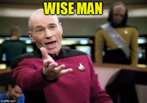 Picard Wtf Meme | WISE MAN | image tagged in memes,picard wtf | made w/ Imgflip meme maker