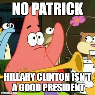 No Patrick Meme | NO PATRICK HILLARY CLINTON ISN'T A GOOD PRESIDENT | image tagged in memes,no patrick | made w/ Imgflip meme maker