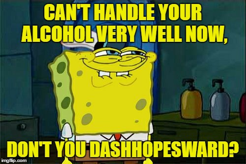 Dont You Squidward Meme | CAN'T HANDLE YOUR ALCOHOL VERY WELL NOW, DON'T YOU DASHHOPESWARD? | image tagged in memes,dont you squidward | made w/ Imgflip meme maker