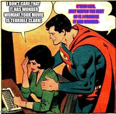 Lois's reaction to Batman V superman | I DON'T CARE THAT IT HAS WONDER WOMAN! YOUR MOVIE IS TERRIBLE CLARK! C'MON LOIS, JUST WATCH THE REST OF IT. I PROMISE IT HAS WONDER- | image tagged in superman  lois problems,batman v superman,superman,lois lane | made w/ Imgflip meme maker