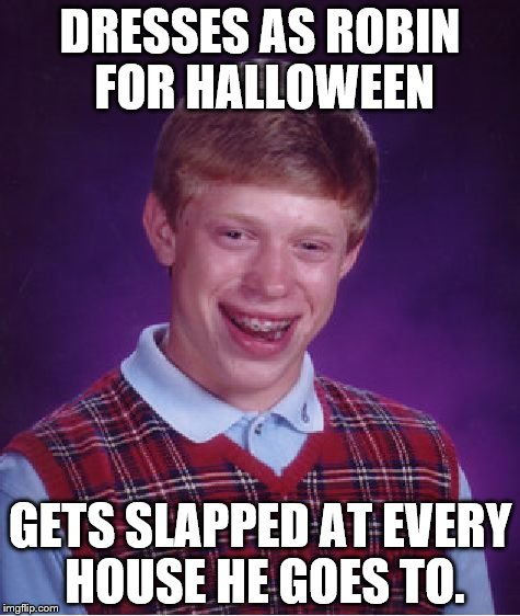 Bad Luck Brian Meme | DRESSES AS ROBIN FOR HALLOWEEN GETS SLAPPED AT EVERY HOUSE HE GOES TO. | image tagged in memes,bad luck brian | made w/ Imgflip meme maker