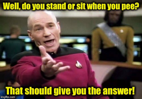 Picard Wtf Meme | Well, do you stand or sit when you pee? That should give you the answer! | image tagged in memes,picard wtf | made w/ Imgflip meme maker