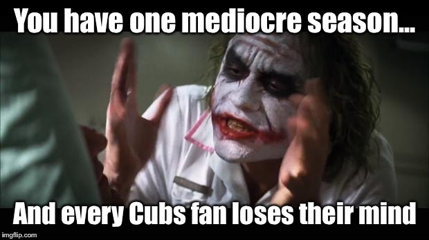 You have one mediocre season... And every Cubs fan loses their mind | image tagged in cardinals,chicago cubs,baseball | made w/ Imgflip meme maker