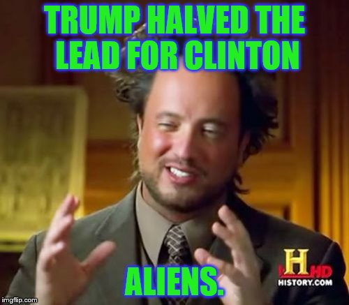 Ancient Aliens Meme | TRUMP HALVED THE LEAD FOR CLINTON ALIENS. | image tagged in memes,ancient aliens | made w/ Imgflip meme maker