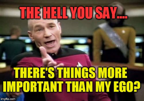 I simply refuse to accept it! | THERE'S THINGS MORE IMPORTANT THAN MY EGO? THE HELL YOU SAY.... | image tagged in memes,picard wtf,pride,delusional,funny memes,funny | made w/ Imgflip meme maker