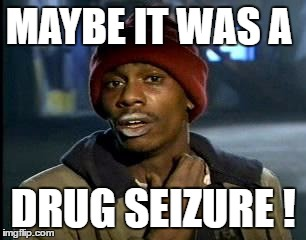 Y'all Got Any More Of That Meme | MAYBE IT WAS A DRUG SEIZURE ! | image tagged in memes,yall got any more of | made w/ Imgflip meme maker