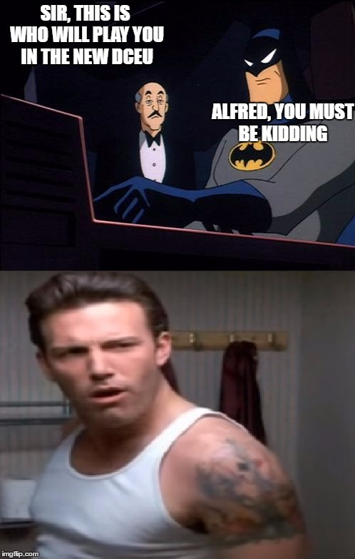 SIR, THIS IS WHO WILL PLAY YOU IN THE NEW DCEU; ALFRED, YOU MUST BE KIDDING | image tagged in ben affleck,batman,dc comics | made w/ Imgflip meme maker