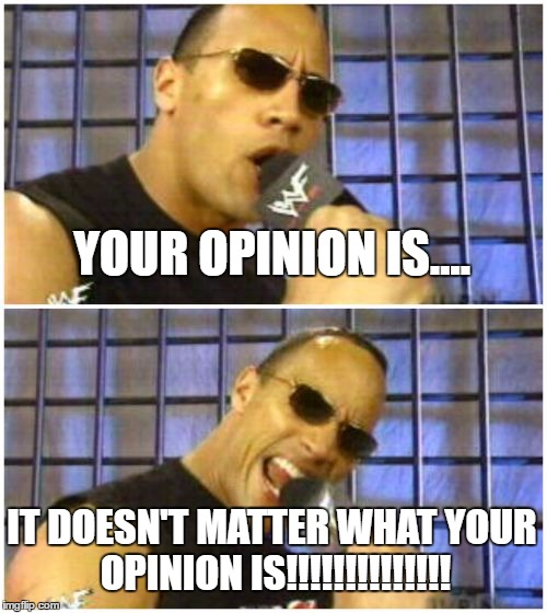 The Rock It Doesnt Matter | YOUR OPINION IS.... IT DOESN'T MATTER WHAT YOUR OPINION IS!!!!!!!!!!!!!! | image tagged in memes,the rock it doesnt matter | made w/ Imgflip meme maker