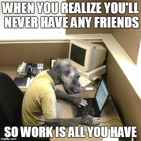 No Friends Working Monkey | WHEN YOU REALIZE YOU'LL NEVER HAVE ANY FRIENDS SO WORK IS ALL YOU HAVE | image tagged in memes,monkey business,forever alone | made w/ Imgflip meme maker
