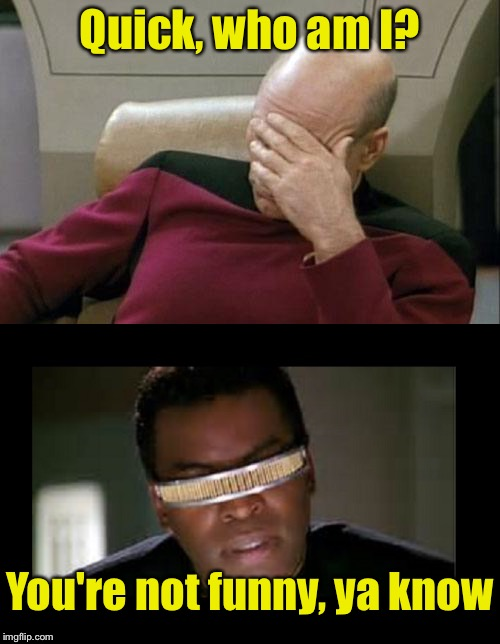 Picard impersonates La Forge |  Quick, who am I? You're not funny, ya know | image tagged in memes,star trek tng | made w/ Imgflip meme maker