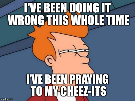 Futurama Fry Meme | I'VE BEEN DOING IT WRONG THIS WHOLE TIME I'VE BEEN PRAYING TO MY CHEEZ-ITS | image tagged in memes,futurama fry | made w/ Imgflip meme maker