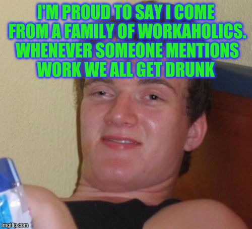 10 Guy Meme | I'M PROUD TO SAY I COME FROM A FAMILY OF WORKAHOLICS. WHENEVER SOMEONE MENTIONS WORK WE ALL GET DRUNK | image tagged in memes,10 guy | made w/ Imgflip meme maker