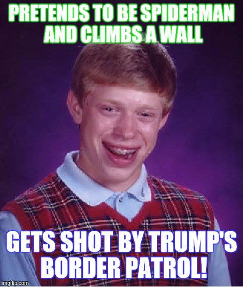 Bad Luck Brian Meme | PRETENDS TO BE SPIDERMAN AND CLIMBS A WALL GETS SHOT BY TRUMP'S BORDER PATROL! | image tagged in memes,bad luck brian | made w/ Imgflip meme maker