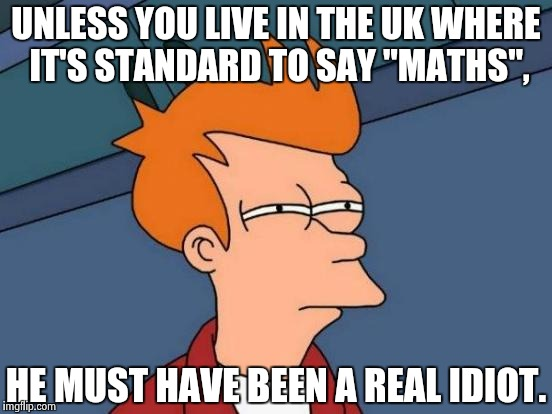 "Futurama Fry Meme | UNLESS YOU LIVE IN THE UK WHERE IT'S STANDARD TO SAY ""MATHS"", HE MUST HAVE BEEN A REAL IDIOT. 