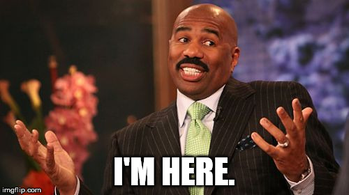 Steve Harvey Meme | I'M HERE. | image tagged in memes,steve harvey | made w/ Imgflip meme maker