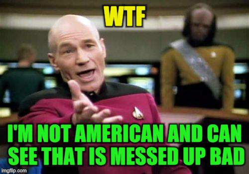 Picard Wtf Meme | WTF I'M NOT AMERICAN AND CAN SEE THAT IS MESSED UP BAD | image tagged in memes,picard wtf | made w/ Imgflip meme maker