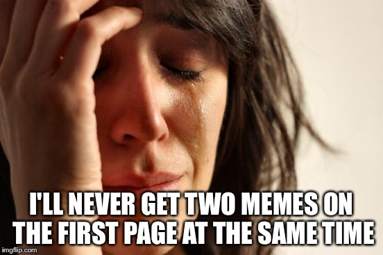 First World Problems Meme | I'LL NEVER GET TWO MEMES ON THE FIRST PAGE AT THE SAME TIME | image tagged in memes,first world problems | made w/ Imgflip meme maker