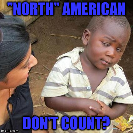 "Third World Skeptical Kid Meme | ""NORTH"" AMERICAN DON'T COUNT? 