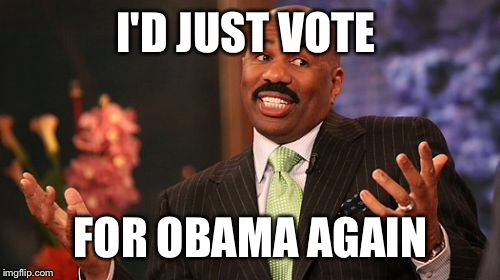 Steve Harvey Meme | I'D JUST VOTE FOR OBAMA AGAIN | image tagged in memes,steve harvey | made w/ Imgflip meme maker