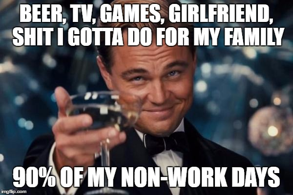 Leonardo Dicaprio Cheers Meme | BEER, TV, GAMES, GIRLFRIEND, SHIT I GOTTA DO FOR MY FAMILY 90% OF MY NON-WORK DAYS | image tagged in memes,leonardo dicaprio cheers | made w/ Imgflip meme maker