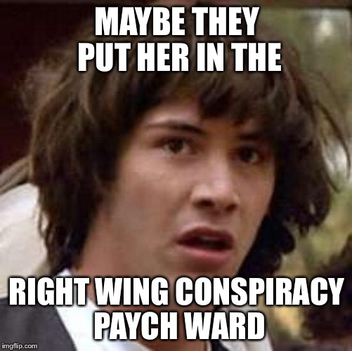 Conspiracy Keanu Meme | MAYBE THEY PUT HER IN THE RIGHT WING CONSPIRACY PAYCH WARD | image tagged in memes,conspiracy keanu | made w/ Imgflip meme maker