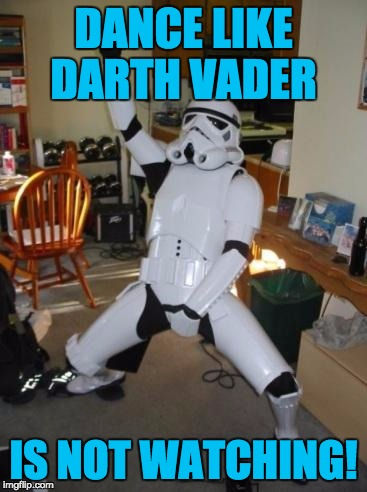 Dance like Vader ain't watchin |  DANCE LIKE DARTH VADER; IS NOT WATCHING! | image tagged in star wars fan,dance,darth vader,star trooper | made w/ Imgflip meme maker