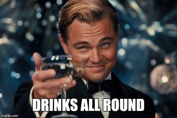 Leonardo Dicaprio Cheers Meme | DRINKS ALL ROUND | image tagged in memes,leonardo dicaprio cheers | made w/ Imgflip meme maker