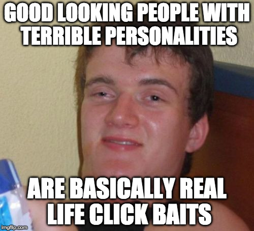 10 Guy Meme | GOOD LOOKING PEOPLE WITH TERRIBLE PERSONALITIES ARE BASICALLY REAL LIFE CLICK BAITS | image tagged in memes,10 guy | made w/ Imgflip meme maker