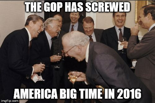 Laughing Men In Suits | THE GOP HAS SCREWED AMERICA BIG TIME IN 2016 | image tagged in memes,laughing men in suits | made w/ Imgflip meme maker