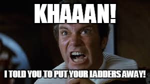 KHAAAN! I TOLD YOU TO PUT YOUR LADDERS AWAY! | made w/ Imgflip meme maker