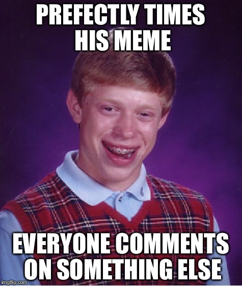Bad Luck Brian Meme | PREFECTLY TIMES HIS MEME EVERYONE COMMENTS ON SOMETHING ELSE | image tagged in memes,bad luck brian | made w/ Imgflip meme maker