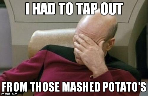 Captain Picard Facepalm Meme | I HAD TO TAP OUT FROM THOSE MASHED POTATO'S | image tagged in memes,captain picard facepalm | made w/ Imgflip meme maker