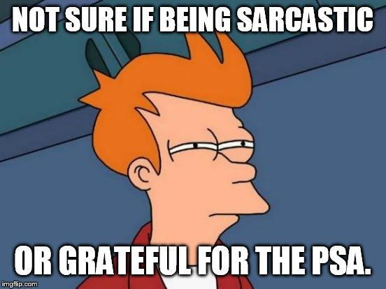 Futurama Fry Meme | NOT SURE IF BEING SARCASTIC OR GRATEFUL FOR THE PSA. | image tagged in memes,futurama fry | made w/ Imgflip meme maker